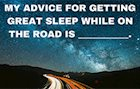 My advice for getting great sleep while on the road is __________.